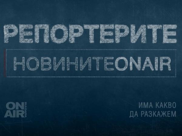 Новините са там, където са репортерите на Bulgaria ON AIR